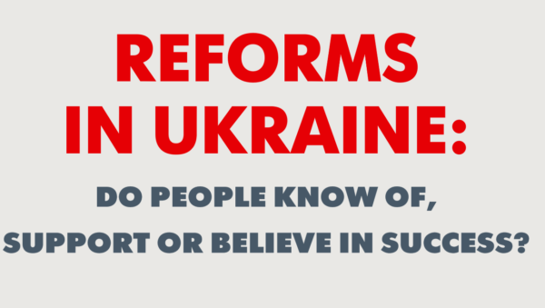 Reforms in Ukraine: do people know of, support or believe in success?