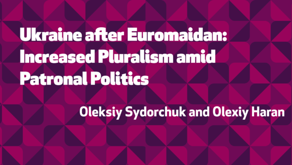 Ukraine after Euromaidan: Increased Pluralism amid Patronal Politics