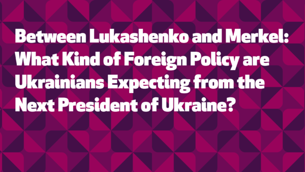 Between Lukashenko and Merkel: What Kind of Foreign Policy are Ukrainians Expecting from the Next President of Ukraine?