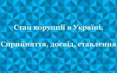 Стан корупції в Україні. Сприйняття, досвід, ставлення